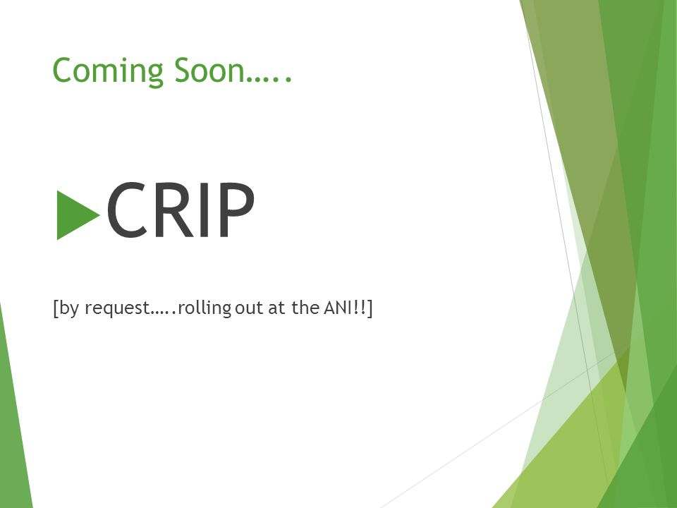 Coming Soon…..  CRIP [by request…..rolling out at the ANI!!]