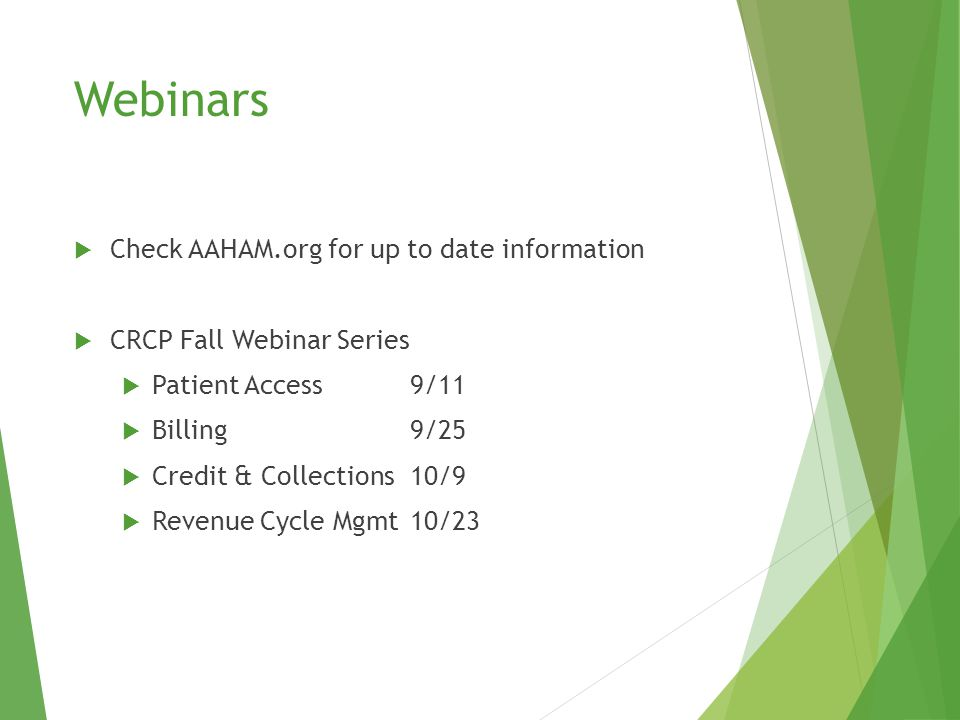 Webinars  Check AAHAM.org for up to date information  CRCP Fall Webinar Series  Patient Access9/11  Billing9/25  Credit & Collections10/9  Revenue Cycle Mgmt10/23