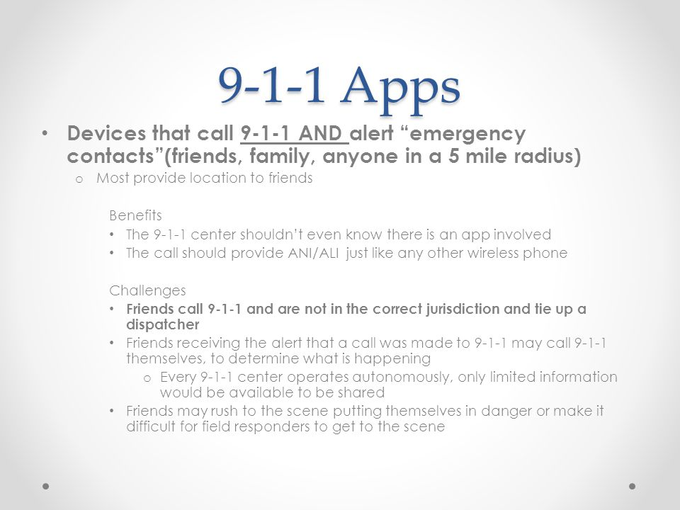 9-1-1 Apps Devices that call 9-1-1 AND alert emergency contacts (friends, family, anyone in a 5 mile radius) o Most provide location to friends Benefits The 9-1-1 center shouldn't even know there is an app involved The call should provide ANI/ALI just like any other wireless phone Challenges Friends call 9-1-1 and are not in the correct jurisdiction and tie up a dispatcher Friends receiving the alert that a call was made to 9-1-1 may call 9-1-1 themselves, to determine what is happening o Every 9-1-1 center operates autonomously, only limited information would be available to be shared Friends may rush to the scene putting themselves in danger or make it difficult for field responders to get to the scene