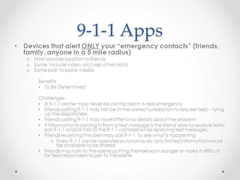 9-1-1 Apps Devices that alert ONLY your emergency contacts (friends, family, anyone in a 5 mile radius) o Most provide location to friends o Some include video, pictures, other data o Some post to social media Benefits To Be Determined Challenges A 9-1-1 center may never be contacted in a real emergency Friends calling 9-1-1 may not be in the correct jurisdiction to request help – tying up the dispatchers Friends calling 9-1-1 may have little to no details about the problem If information is coming in from a text message is the friend able to receive texts, call 9-1-1 and/or talk to the 9-1-1 calltaker while receiving text messages.
