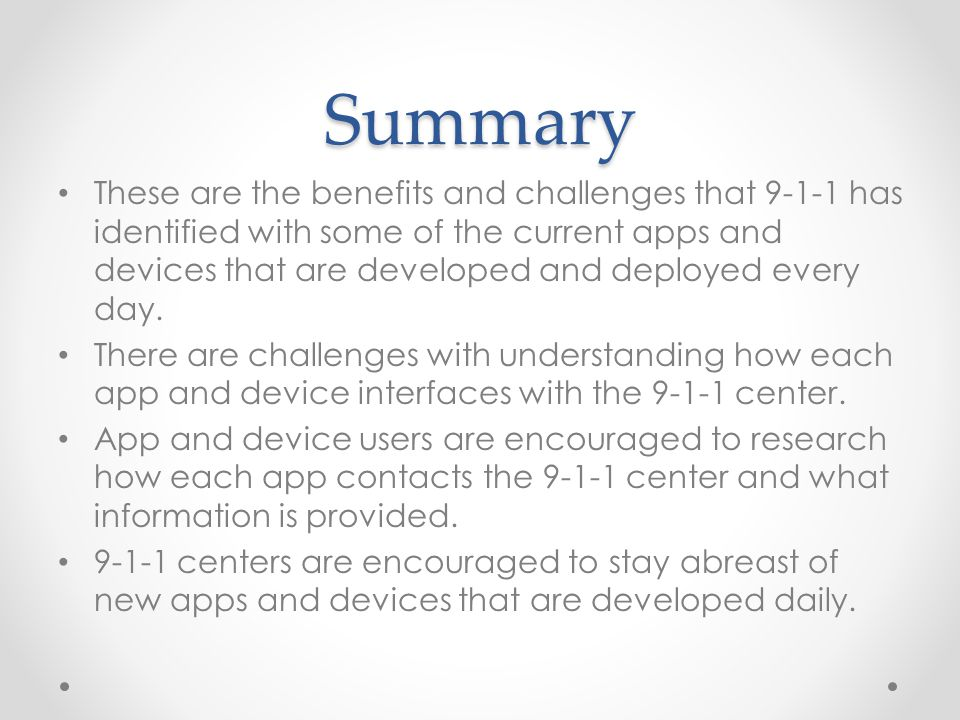 Summary These are the benefits and challenges that 9-1-1 has identified with some of the current apps and devices that are developed and deployed every day.