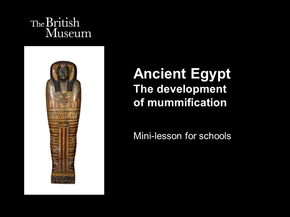 Ancient Egypt The development of mummification Mini-lesson for schools