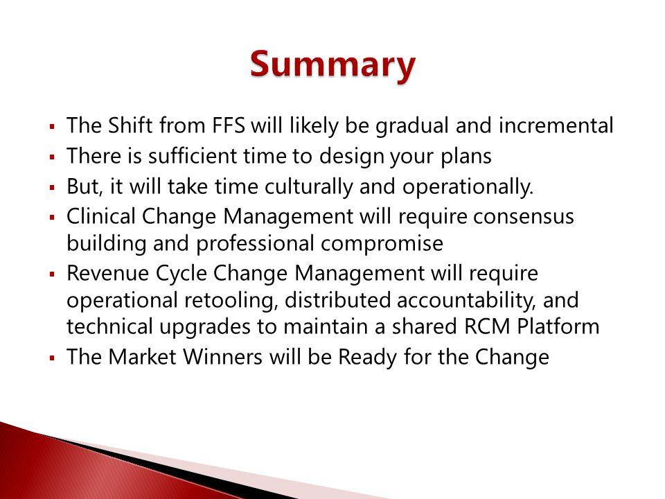  The Shift from FFS will likely be gradual and incremental  There is sufficient time to design your plans  But, it will take time culturally and op
