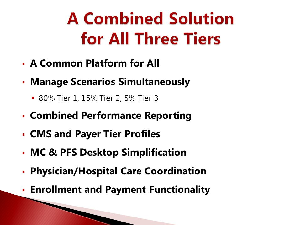  A Common Platform for All  Manage Scenarios Simultaneously  80% Tier 1, 15% Tier 2, 5% Tier 3  Combined Performance Reporting  CMS and Payer Tie