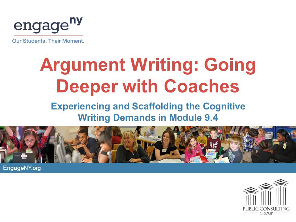 EngageNY.org Argument Writing: Going Deeper with Coaches Experiencing and Scaffolding the Cognitive Writing Demands in Module 9.4