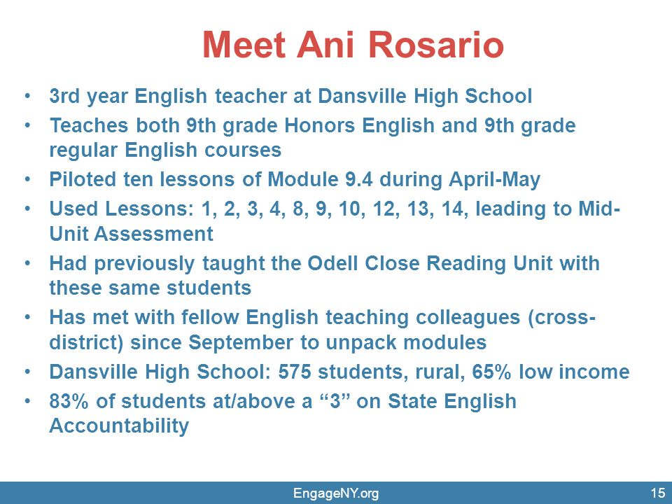 Meet Ani Rosario 3rd year English teacher at Dansville High School Teaches both 9th grade Honors English and 9th grade regular English courses Piloted ten lessons of Module 9.4 during April-May Used Lessons: 1, 2, 3, 4, 8, 9, 10, 12, 13, 14, leading to Mid- Unit Assessment Had previously taught the Odell Close Reading Unit with these same students Has met with fellow English teaching colleagues (cross- district) since September to unpack modules Dansville High School: 575 students, rural, 65% low income 83% of students at/above a 3 on State English Accountability EngageNY.org15