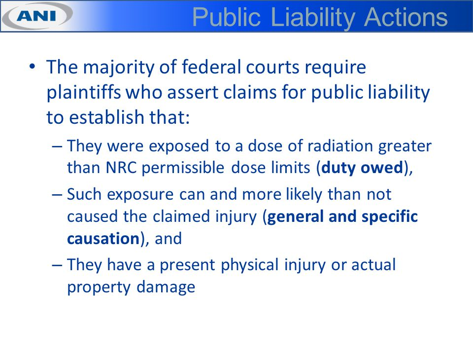 Public Liability Actions The majority of federal courts require plaintiffs who assert claims for public liability to establish that: – They were exposed to a dose of radiation greater than NRC permissible dose limits (duty owed), – Such exposure can and more likely than not caused the claimed injury (general and specific causation), and – They have a present physical injury or actual property damage