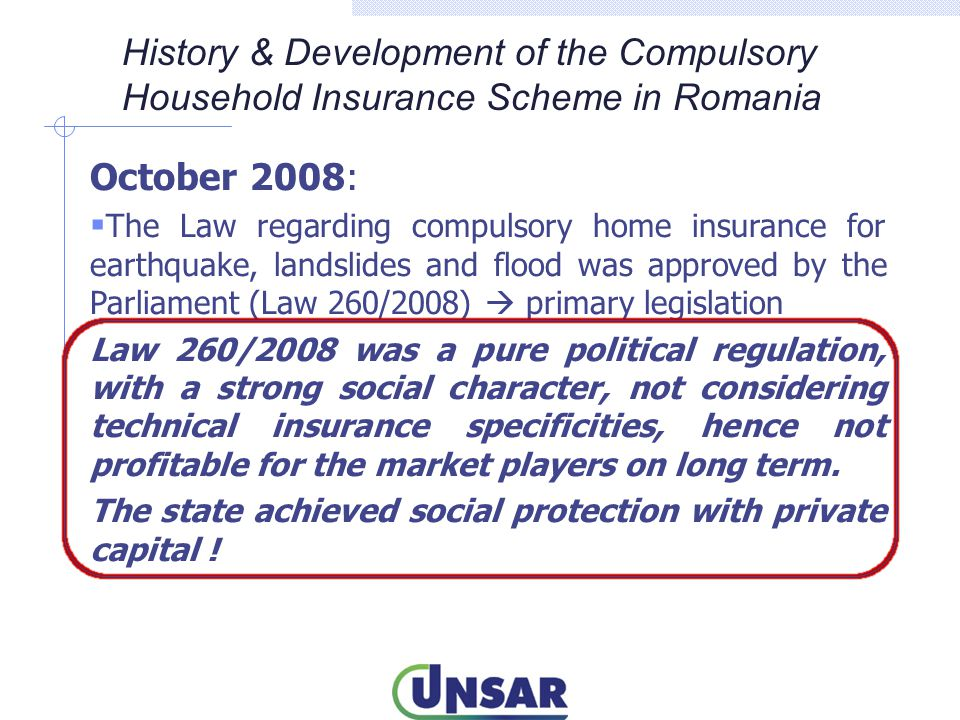 July 2013:  The Parliament approved the amendments to the Law 260/2008, the main changes being: - Non-proportional co-insurance between PAID and the insurer: the first layer to be sustained by PAID and the upper layer to be on the insurer s liability - Two policies will be issued: PAD + facultative policy with a deductible (the first layer ) - The PAD policy can be issued also by insurers which are not shareholders of PAID Collaboration between UNSAR, the Insurance Regulator and the Parliament lead to the best solution for the time being (compromise solution) History & Development of the Compulsory Household Insurance Scheme in Romania