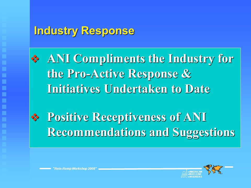 Industry Response Rets-Remp Workshop 2008  AMERICAN  NUCLEAR  INSURERS  ANI Compliments the Industry for the Pro-Active Response & Initiatives Undertaken to Date  Positive Receptiveness of ANI Recommendations and Suggestions