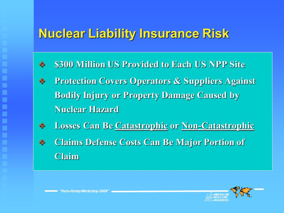 Nuclear Liability Insurance Risk  $300 Million US Provided to Each US NPP Site  Protection Covers Operators & Suppliers Against Bodily Injury or Property Damage Caused by Nuclear Hazard  Losses Can Be Catastrophic or Non-Catastrophic  Claims Defense Costs Can Be Major Portion of Claim Rets-Remp Workshop 2008  AMERICAN  NUCLEAR  INSURERS