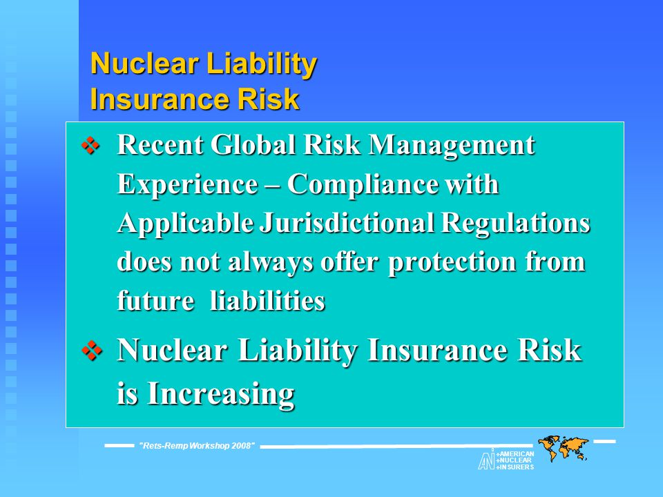 Nuclear Liability Insurance Risk  Recent Global Risk Management Experience – Compliance with Applicable Jurisdictional Regulations does not always offer protection from future liabilities  Nuclear Liability Insurance Risk is Increasing Rets-Remp Workshop 2008  AMERICAN  NUCLEAR  INSURERS