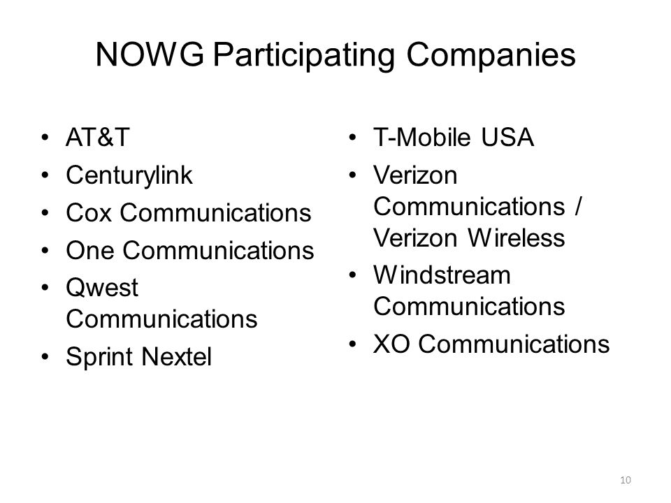 NOWG Participating Companies AT&T Centurylink Cox Communications One Communications Qwest Communications Sprint Nextel T-Mobile USA Verizon Communications / Verizon Wireless Windstream Communications XO Communications 10