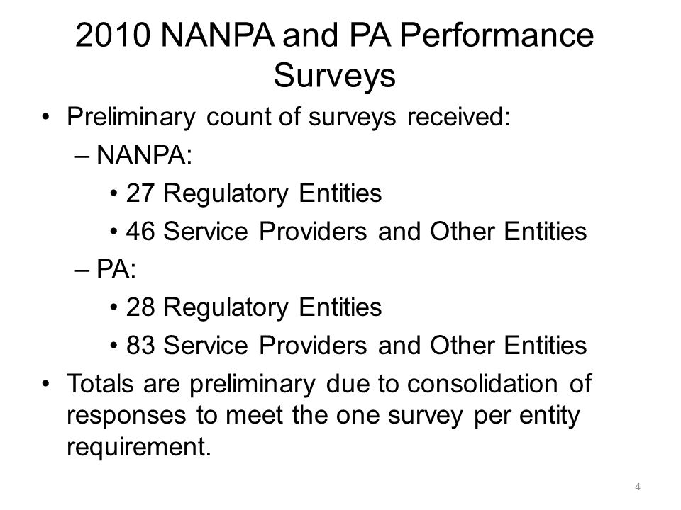 2010 NANPA and PA Performance Surveys Preliminary count of surveys received: –NANPA: 27 Regulatory Entities 46 Service Providers and Other Entities –PA: 28 Regulatory Entities 83 Service Providers and Other Entities Totals are preliminary due to consolidation of responses to meet the one survey per entity requirement.