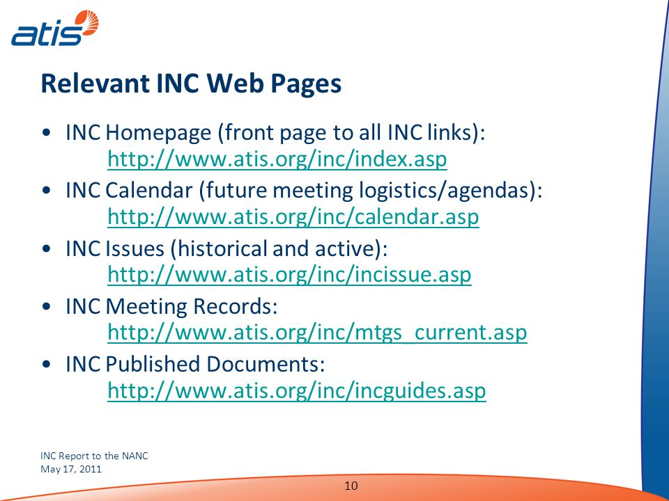 INC Report to the NANC May 17, 2011 10 Relevant INC Web Pages INC Homepage (front page to all INC links): http://www.atis.org/inc/index.asp http://www.atis.org/inc/index.asp INC Calendar (future meeting logistics/agendas): http://www.atis.org/inc/calendar.asp http://www.atis.org/inc/calendar.asp INC Issues (historical and active): http://www.atis.org/inc/incissue.asp http://www.atis.org/inc/incissue.asp INC Meeting Records: http://www.atis.org/inc/mtgs_current.asp http://www.atis.org/inc/mtgs_current.asp INC Published Documents: http://www.atis.org/inc/incguides.asp http://www.atis.org/inc/incguides.asp