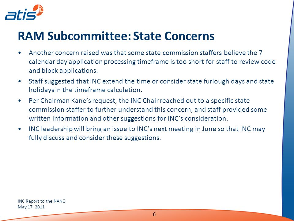 INC Report to the NANC May 17, 2011 6 RAM Subcommittee: State Concerns Another concern raised was that some state commission staffers believe the 7 calendar day application processing timeframe is too short for staff to review code and block applications.