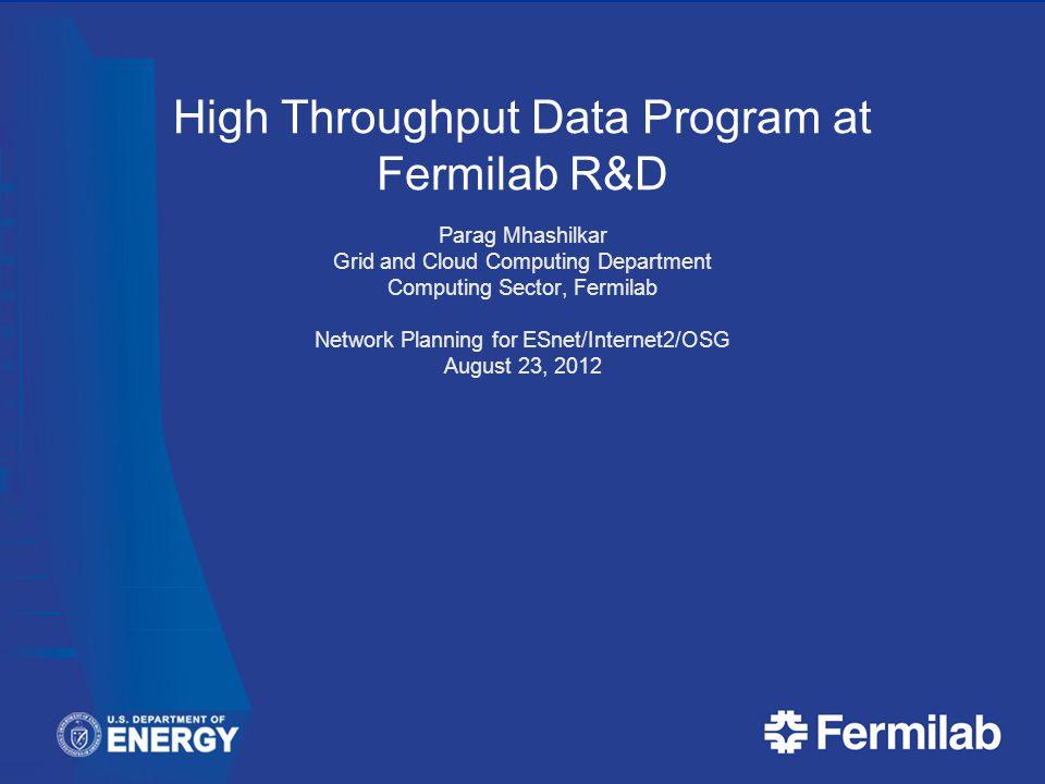 High Throughput Data Program at Fermilab R&D Parag Mhashilkar Grid and Cloud Computing Department Computing Sector, Fermilab Network Planning for ESnet/Internet2/OSG August 23, 2012