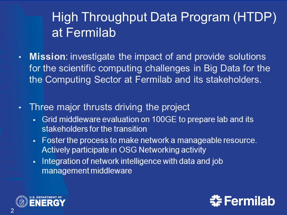 High Throughput Data Program (HTDP) at Fermilab Mission: investigate the impact of and provide solutions for the scientific computing challenges in Big Data for the the Computing Sector at Fermilab and its stakeholders.