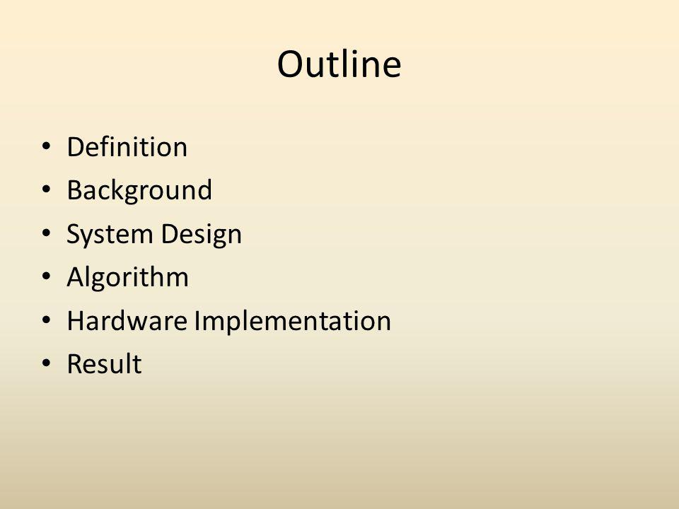 Outline Definition Background System Design Algorithm Hardware Implementation Result