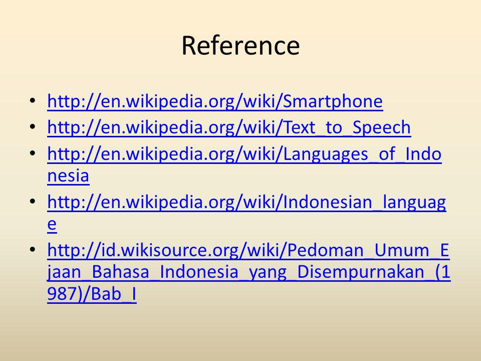 Reference http://en.wikipedia.org/wiki/Smartphone http://en.wikipedia.org/wiki/Text_to_Speech http://en.wikipedia.org/wiki/Languages_of_Indo nesia http://en.wikipedia.org/wiki/Languages_of_Indo nesia http://en.wikipedia.org/wiki/Indonesian_languag e http://en.wikipedia.org/wiki/Indonesian_languag e http://id.wikisource.org/wiki/Pedoman_Umum_E jaan_Bahasa_Indonesia_yang_Disempurnakan_(1 987)/Bab_I http://id.wikisource.org/wiki/Pedoman_Umum_E jaan_Bahasa_Indonesia_yang_Disempurnakan_(1 987)/Bab_I