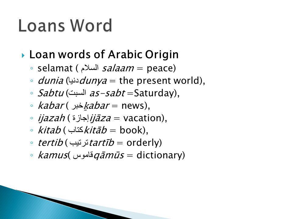 Loan words of Arabic Origin ◦ selamat ( السلام  salaam = peace) ◦ dunia ( دنيا dunya = the present world), ◦ Sabtu ( السبت  as-sabt =Saturday), ◦ kabar ( خبر ḵ abar = news), ◦ ijazah ( إجازة ijāza = vacation), ◦ kitab ( كتاب kitāb = book), ◦ tertib ( ترتيب tartīb = orderly) ◦ kamus( قاموس qāmūs = dictionary)