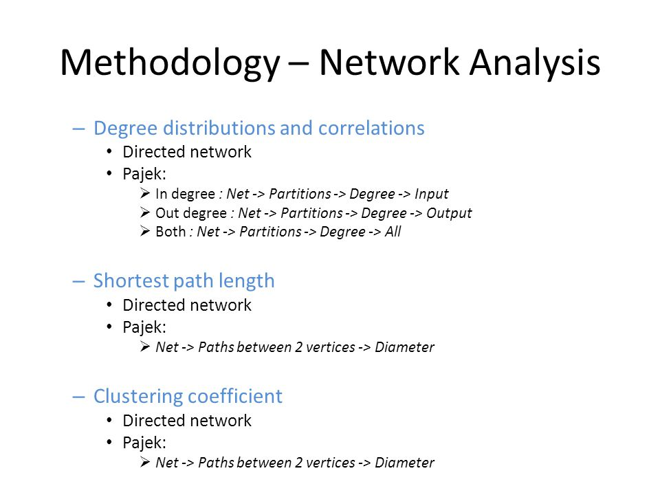 Methodology – Network Analysis – Degree distributions and correlations Directed network Pajek:  In degree : Net -> Partitions -> Degree -> Input  Out degree : Net -> Partitions -> Degree -> Output  Both : Net -> Partitions -> Degree -> All – Shortest path length Directed network Pajek:  Net -> Paths between 2 vertices -> Diameter – Clustering coefficient Directed network Pajek:  Net -> Paths between 2 vertices -> Diameter