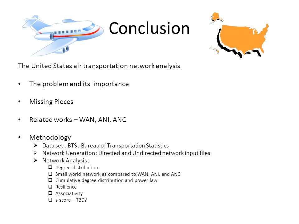 The United States air transportation network analysis The problem and its importance Missing Pieces Related works – WAN, ANI, ANC Methodology  Data set : BTS : Bureau of Transportation Statistics  Network Generation : Directed and Undirected network input files  Network Analysis :  Degree distribution  Small world network as compared to WAN, ANI, and ANC  Cumulative degree distribution and power law  Resilience  Associativity  z-score – TBD
