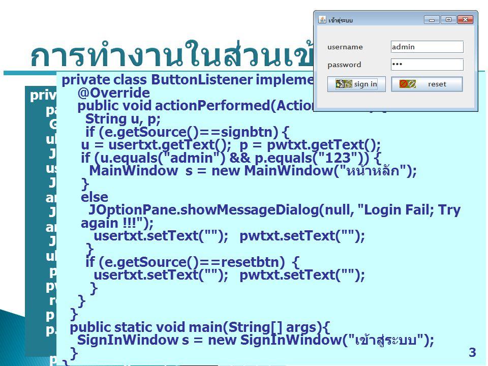 import java.awt.*; import javax.swing.*; import java.awt.event.*; public class MainWindow extends JFrame { JPanel panel; Icon ani; JButton addbtn, salebtn, closebtn; AddPanel p; Font fn = new Font( Estrangelo Edessa ,Font.PLAIN,18); public MainWindow(String title) { setTitle(title); setSize(325, 200); setDefaultCloseOperation(JFrame.EXIT_ON_CLO SE); buildPanel(); add(panel); setVisible(true); } 4 private void buildPanel() { panel = new JPanel(); panel.setLayout(new GridBagLayout()); ani = new ImageIcon( add.gif ); addbtn = new JButton( Add Product ,ani); ani = new ImageIcon( edit.gif ); salebtn = new JButton( Product Sale ,ani); ani = new ImageIcon( close.gif ); closebtn = new JButton( Close ,ani); addbtn.setFont(fn); salebtn.setFont(fn); closebtn.setFont(fn); p = new AddPanel(); p.addItem(panel,addbtn,0,4,3,1,GridBagConstra ints.EAST); p.addItem(panel,salebtn,0,5,3,1,GridBagConstra ints.EAST); p.addItem(panel,closebtn,0,6,3,1,GridBagConstr aints.EAST); addbtn.addActionListener(new ButtonListener()); salebtn.addActionListener(new ButtonListener()); closebtn.addActionListener(new ButtonListener()); } private class ButtonListener implements ActionListener { @Override public void actionPerformed(ActionEvent e) { if (e.getSource()==addbtn) { AddProduct s = new AddProduct( เพิ่ม สินค้า ); } if (e.getSource()==salebtn) { ProductSale s = new ProductSale( ขาย สินค้า ); } if(e.getSource()==closebtn) { System.exit(0); }