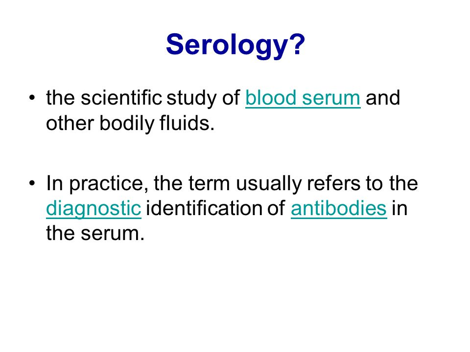 Serology? the scientific study of blood serum and other bodily fluids.blood serum In practice, the term usually refers to the diagnostic identificatio