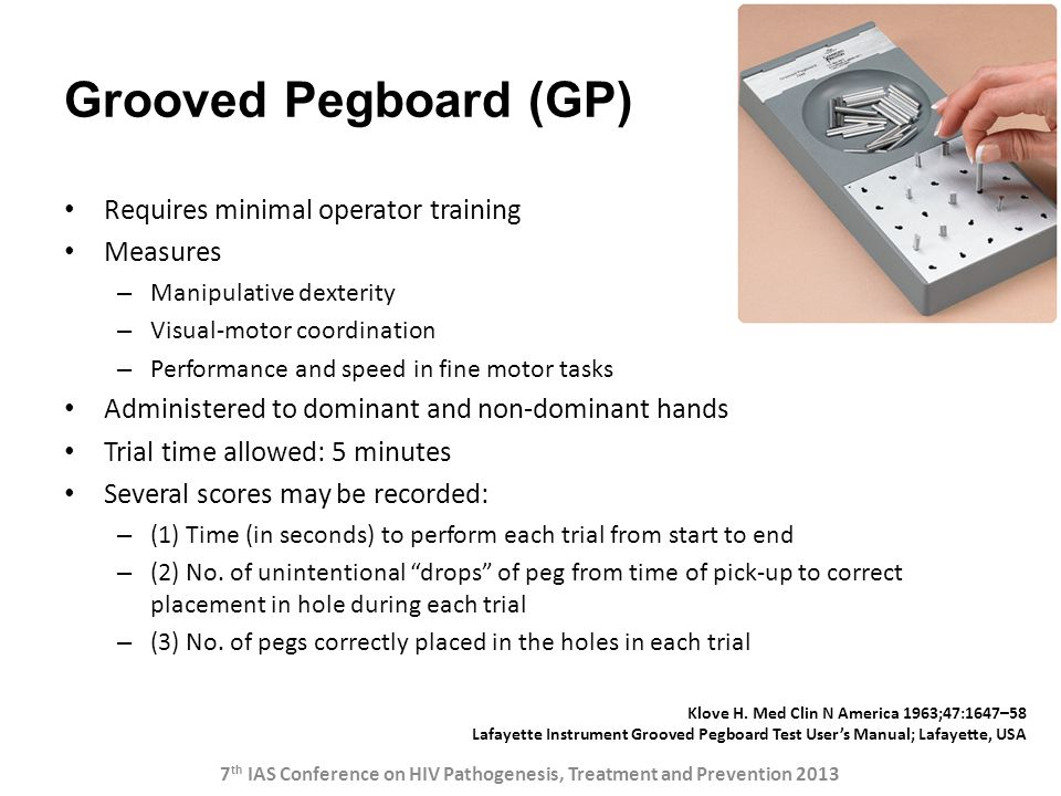 Grooved Pegboard (GP) Requires minimal operator training Measures – Manipulative dexterity – Visual-motor coordination – Performance and speed in fine