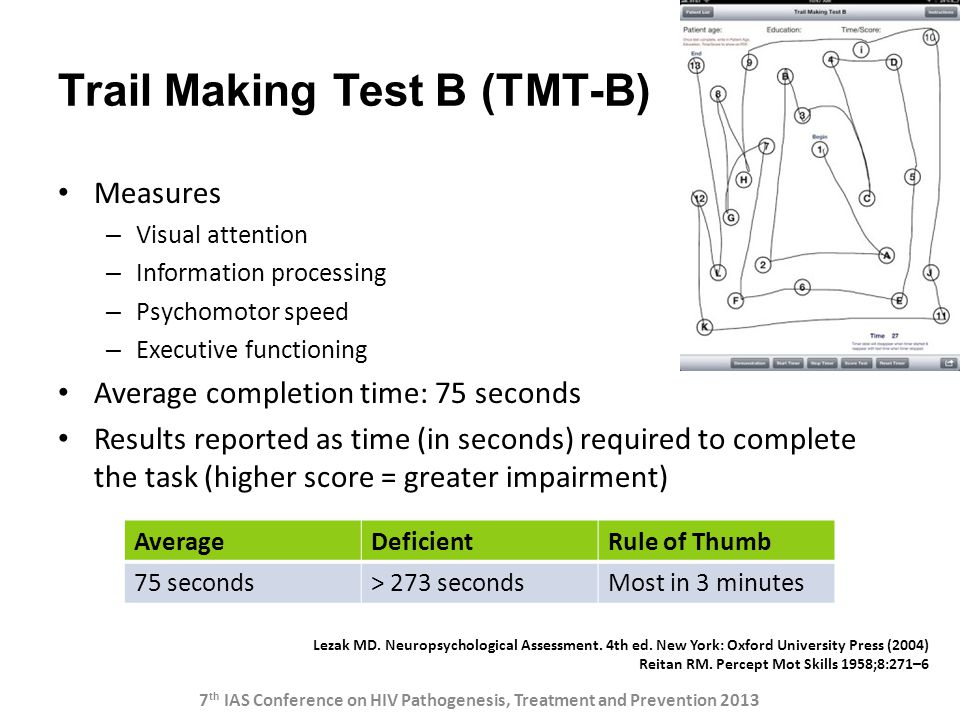 Trail Making Test B (TMT-B) Measures – Visual attention – Information processing – Psychomotor speed – Executive functioning Average completion time: