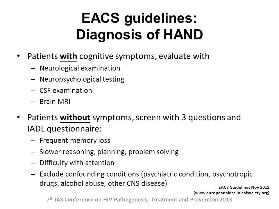 EACS guidelines: Diagnosis of HAND Patients with cognitive symptoms, evaluate with – Neurological examination – Neuropsychological testing – CSF exami