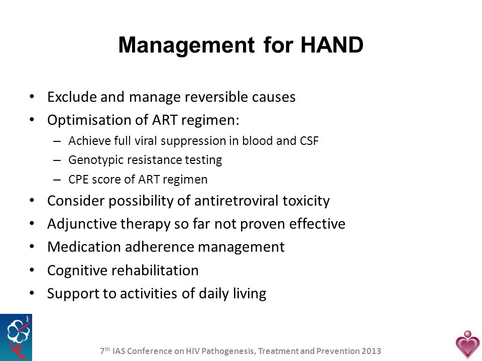 Management for HAND Exclude and manage reversible causes Optimisation of ART regimen: – Achieve full viral suppression in blood and CSF – Genotypic re