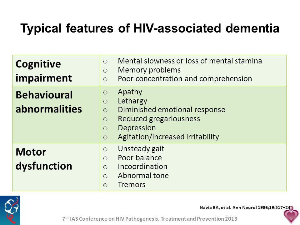Typical features of HIV-associated dementia Cognitive impairment o Mental slowness or loss of mental stamina o Memory problems o Poor concentration an