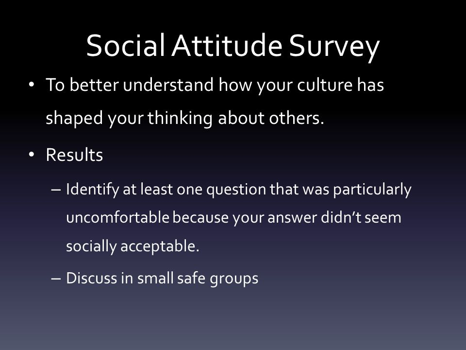 Social Attitude Survey To better understand how your culture has shaped your thinking about others. Results – Identify at least one question that was