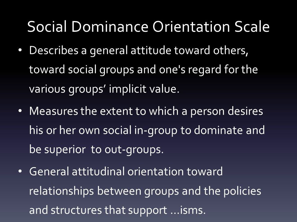 Social Dominance Orientation Scale Describes a general attitude toward others, toward social groups and one's regard for the various groups' implicit