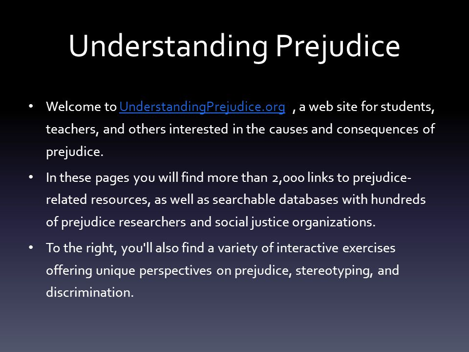 Understanding Prejudice Welcome to UnderstandingPrejudice.org, a web site for students, teachers, and others interested in the causes and consequences
