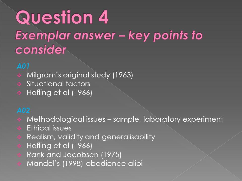 A01  Milgram's original study (1963)  Situational factors  Hofling et al (1966) A02  Methodological issues – sample, laboratory experiment  Ethical issues  Realism, validity and generalisability  Hofling et al (1966)  Rank and Jacobsen (1975)  Mandel's (1998) obedience alibi