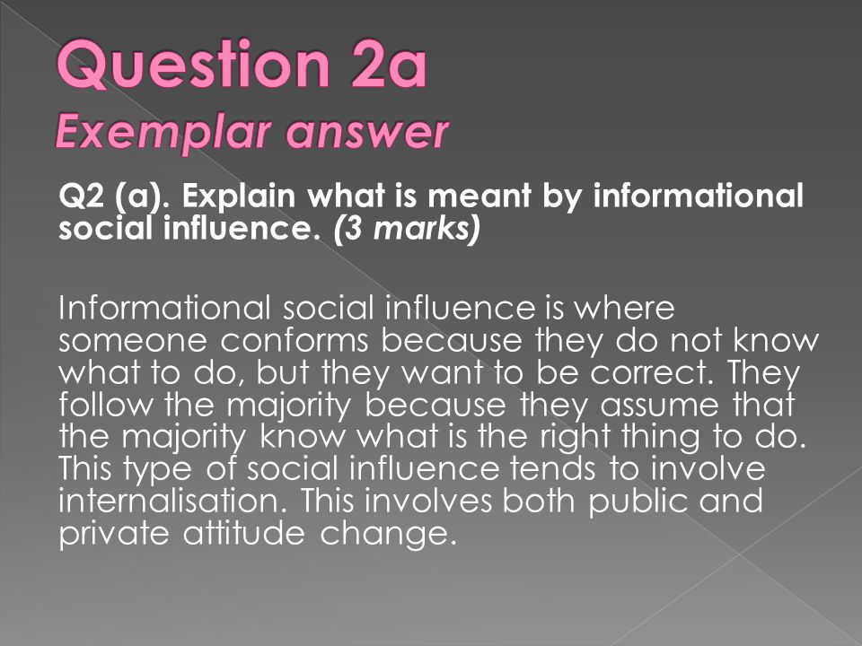 Q2 (a). Explain what is meant by informational social influence. (3 marks) Informational social influence is where someone conforms because they do no