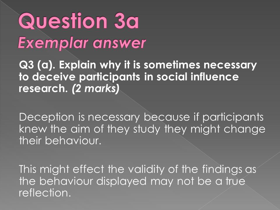 Q3 (a).Explain why it is sometimes necessary to deceive participants in social influence research.