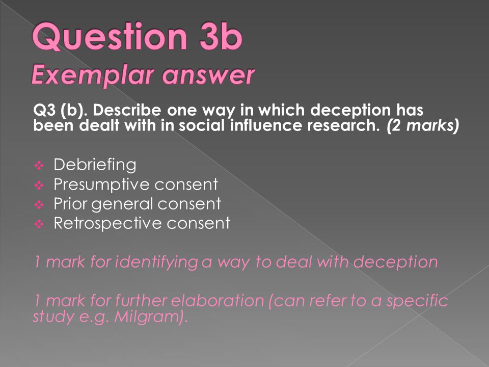 Q3 (b). Describe one way in which deception has been dealt with in social influence research. (2 marks)  Debriefing  Presumptive consent  Prior gen
