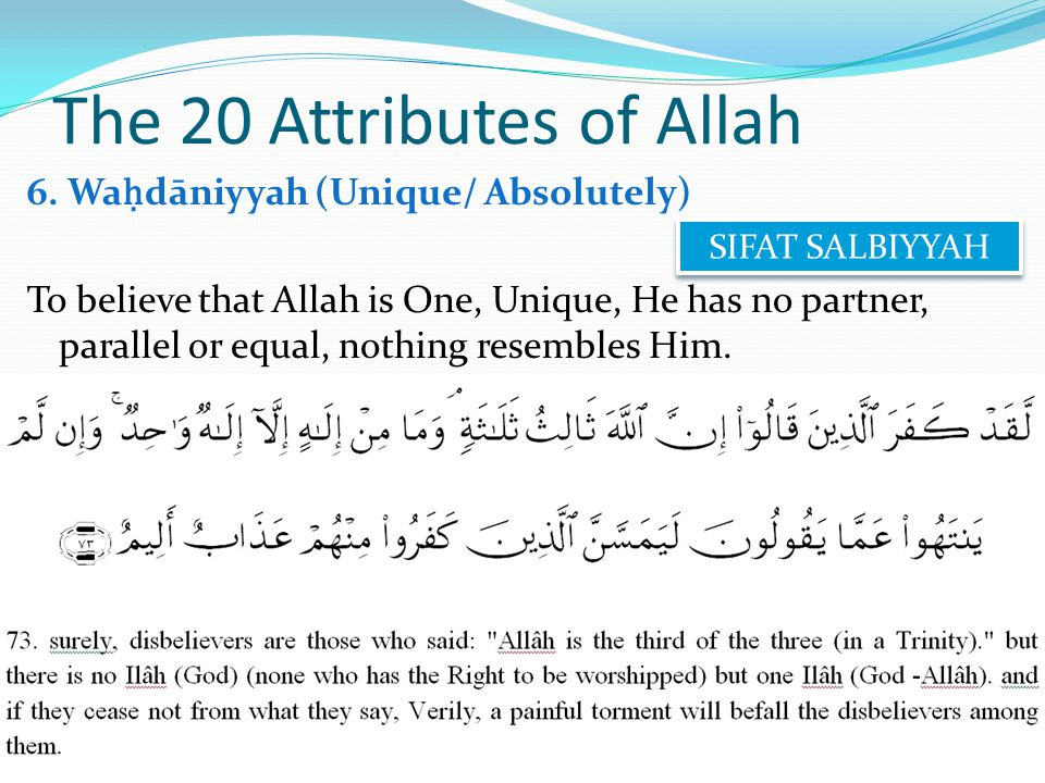6. Wa ḥ dāniyyah (Unique/ Absolutely) To believe that Allah is One, Unique, He has no partner, parallel or equal, nothing resembles Him. The 20 Attrib