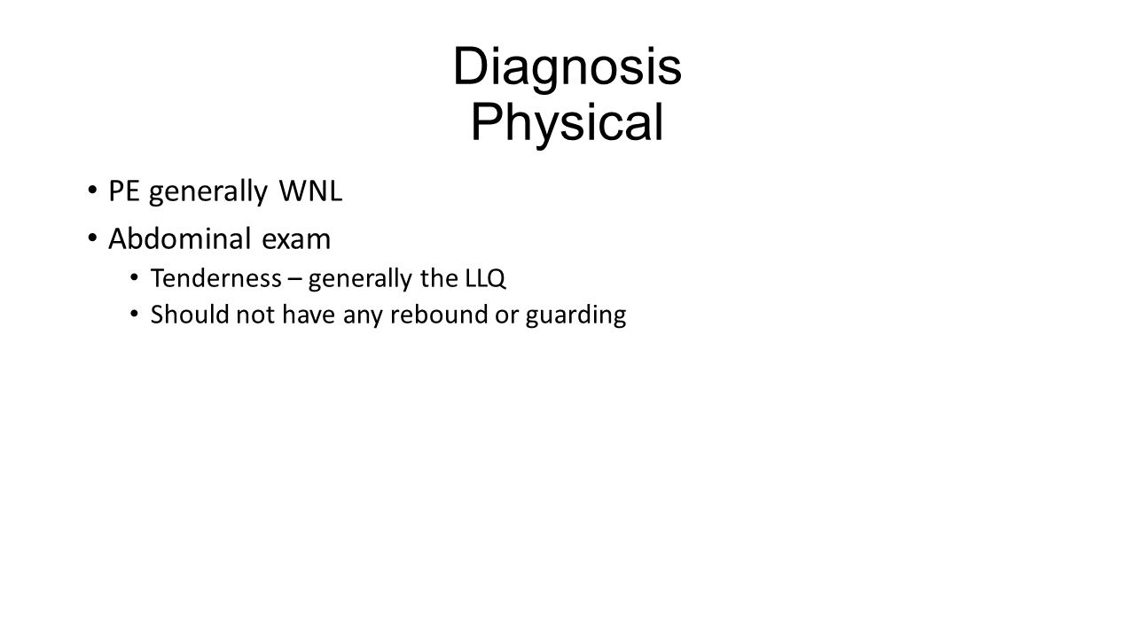 Diagnosis Physical PE generally WNL Abdominal exam Tenderness – generally the LLQ Should not have any rebound or guarding