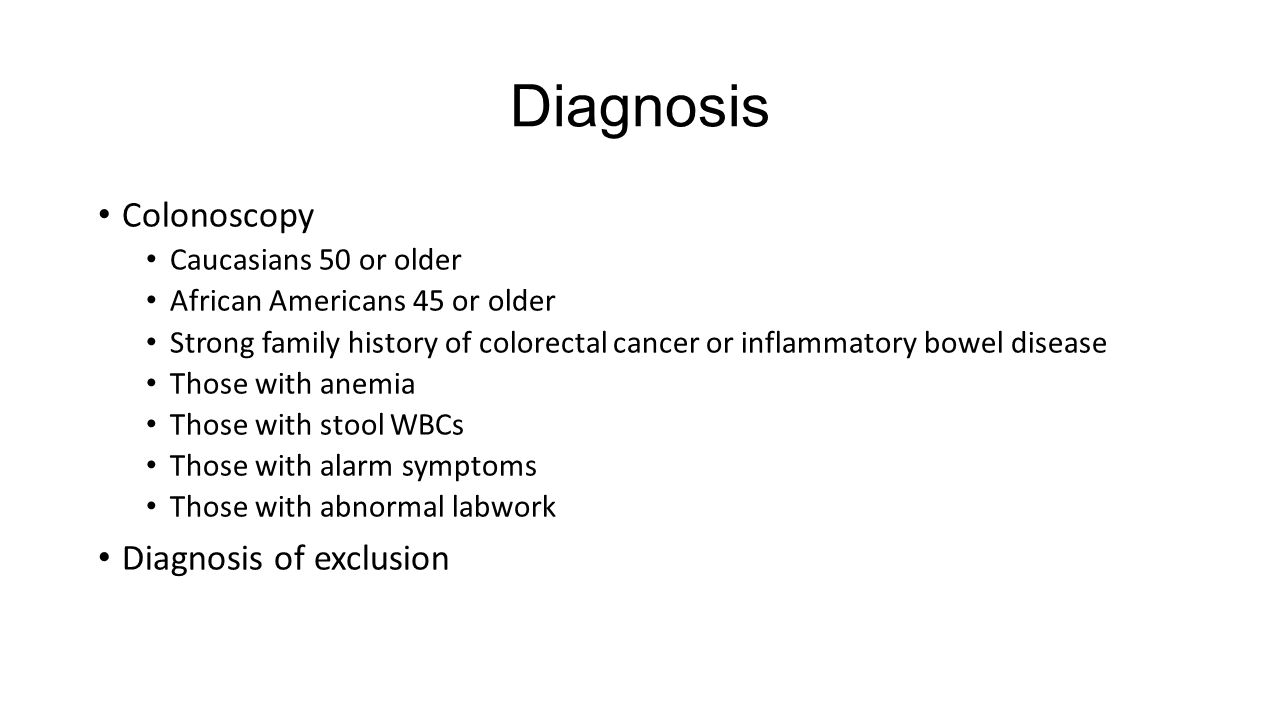 Diagnosis Colonoscopy Caucasians 50 or older African Americans 45 or older Strong family history of colorectal cancer or inflammatory bowel disease Th