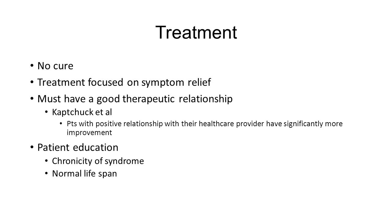 Treatment No cure Treatment focused on symptom relief Must have a good therapeutic relationship Kaptchuck et al Pts with positive relationship with th
