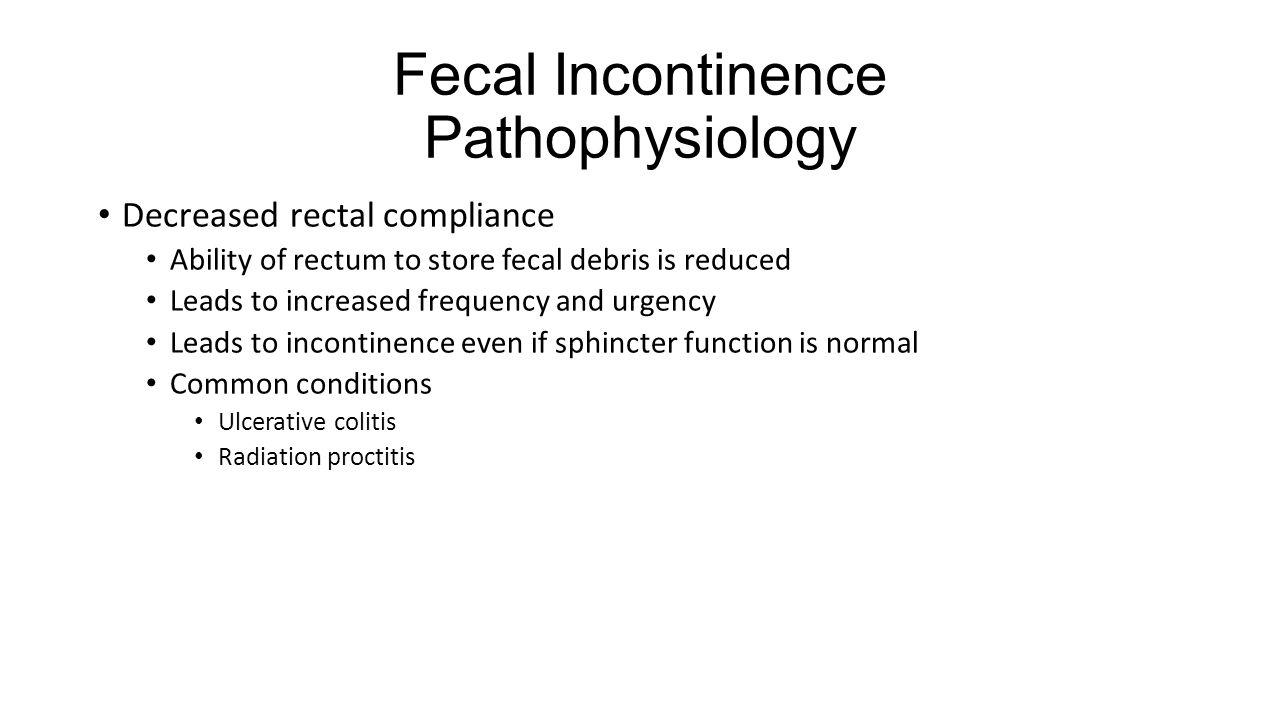 Fecal Incontinence Pathophysiology Decreased rectal compliance Ability of rectum to store fecal debris is reduced Leads to increased frequency and urg