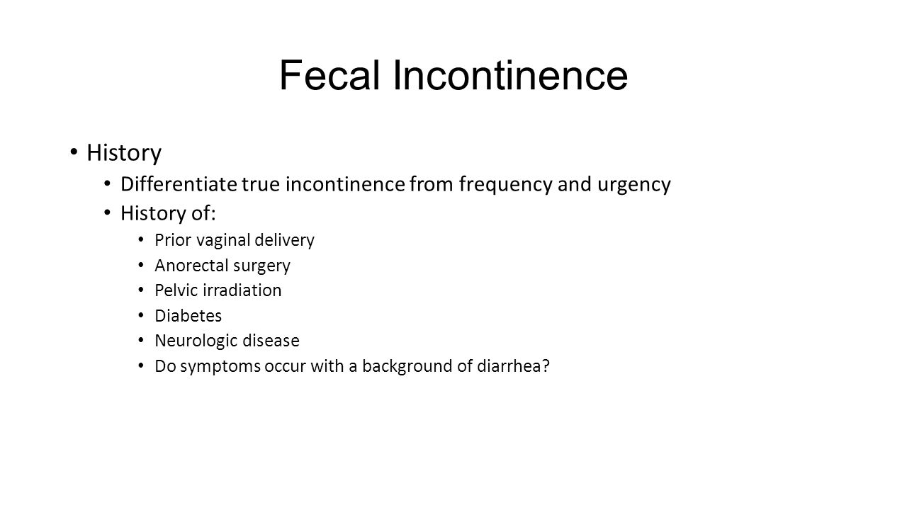 Fecal Incontinence History Differentiate true incontinence from frequency and urgency History of: Prior vaginal delivery Anorectal surgery Pelvic irra