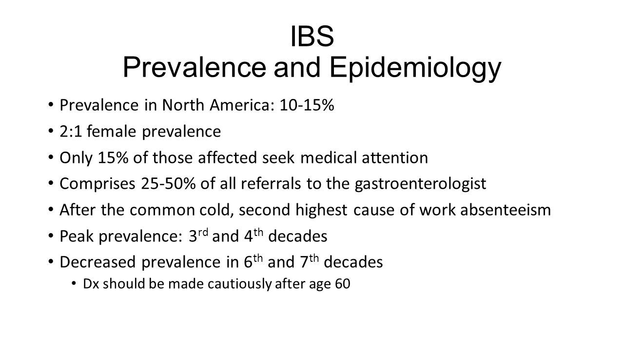 IBS Prevalence and Epidemiology Prevalence in North America: 10-15% 2:1 female prevalence Only 15% of those affected seek medical attention Comprises