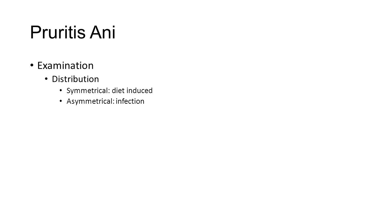 Pruritis Ani Examination Distribution Symmetrical: diet induced Asymmetrical: infection