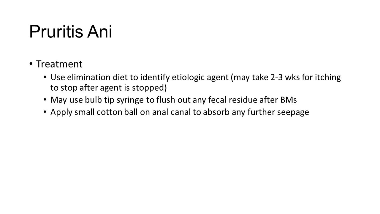 Pruritis Ani Treatment Use elimination diet to identify etiologic agent (may take 2-3 wks for itching to stop after agent is stopped) May use bulb tip