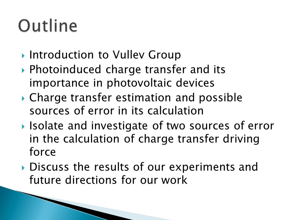  Introduction to Vullev Group  Photoinduced charge transfer and its importance in photovoltaic devices  Charge transfer estimation and possible sources of error in its calculation  Isolate and investigate of two sources of error in the calculation of charge transfer driving force  Discuss the results of our experiments and future directions for our work